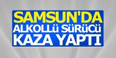 Samsun'da alkollü sürücü kaza yaptı