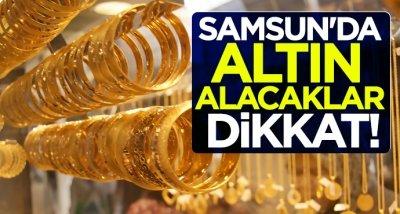 Samsun'da altın alacaklar dikkat!