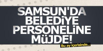 Samsun'da belediye personeline müjde!