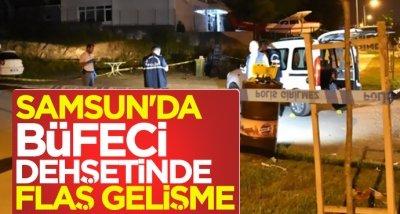 Samsun'da büfeci dehşetinde flaş gelişme