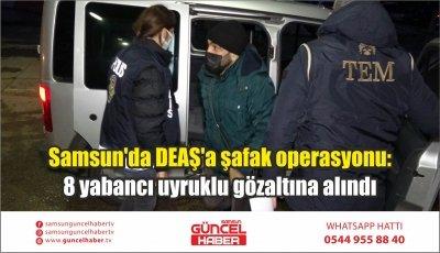 Samsun'da DEAŞ'a şafak operasyonu: 8 yabancı uyruklu gözaltına alındı