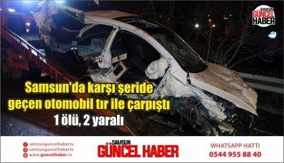 Samsun'da karşı şeride geçen otomobil tır ile çarpıştı: 1 ölü, 2 yaralı