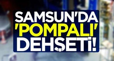 Samsun'da 'pompalı' dehşeti!