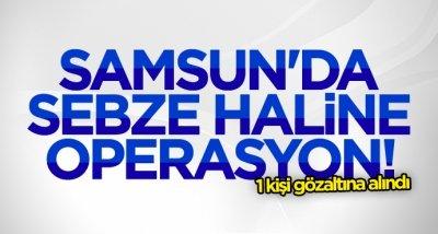 Samsun'da sebze haline operasyon!