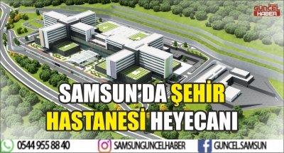 SAMSUN'DA ŞEHİR HASTANESİ HEYECANI