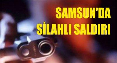 SAMSUN'DA SİLAHLI SALDIRI