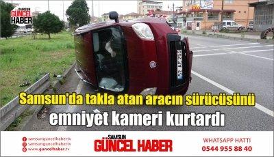 Samsun'da takla atan aracın sürücüsünü emniyet kameri kurtardı