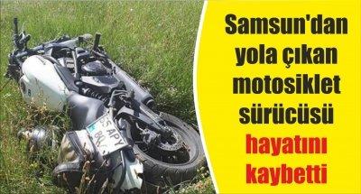 Samsun'dan yola çıkan motosiklet sürücüsü hayatını kaybetti