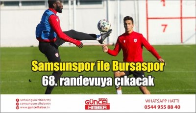 Samsunspor ile Bursaspor 68. randevuya çıkacak