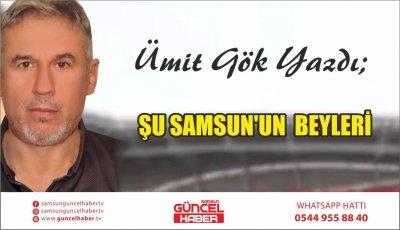 ŞU SAMSUN'UN  BEYLERİ