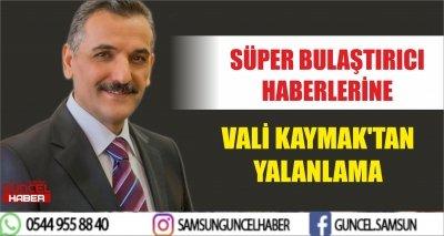 SÜPER BULAŞTIRICI HABERLERİNE VALİ KAYMAK'TAN YALANLAMA