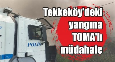 Tekkeköy'deki yangına TOMA'lı müdahale