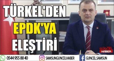 TÜRKEL'DEN EPDK'YA ELEŞTİRİ
