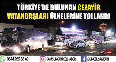 TÜRKİYE'DE BULUNAN CEZAYİR VATANDAŞLARI ÜLKELERİNE YOLLANDI