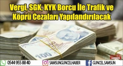 Vergi, SGK, KYK Borcu İle Trafik ve Köprü Cezaları Yapılandırılacak